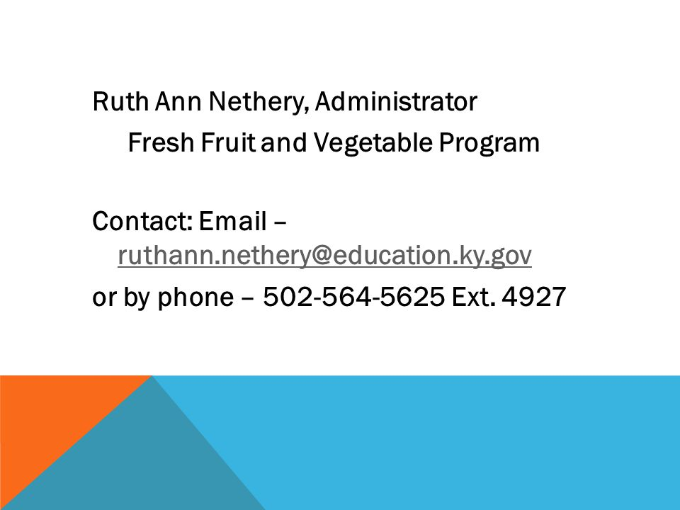 Ruth Ann Nethery, Administrator Fresh Fruit and Vegetable Program Contact: Email – ruthann.nethery@education.ky.gov ruthann.nethery@education.ky.gov or by phone – 502-564-5625 Ext.