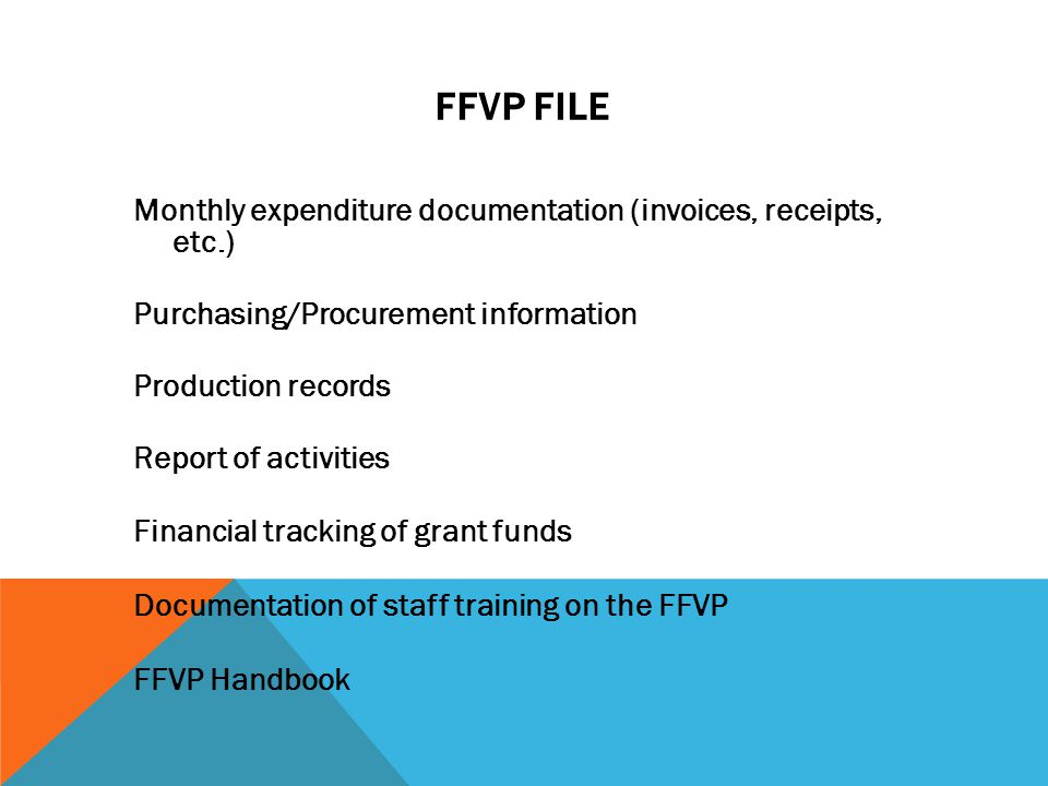 FFVP FILE Monthly expenditure documentation (invoices, receipts, etc.) Purchasing/Procurement information Production records Report of activities Financial tracking of grant funds Documentation of staff training on the FFVP FFVP Handbook