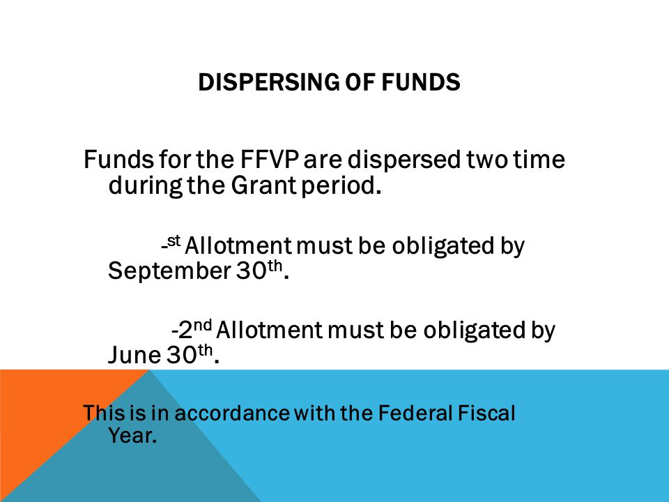 DISPERSING OF FUNDS Funds for the FFVP are dispersed two time during the Grant period.
