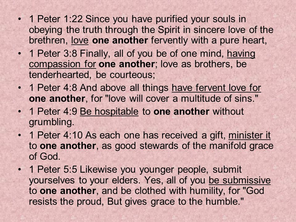 1 Peter 1:22 Since you have purified your souls in obeying the truth through the Spirit in sincere love of the brethren, love one another fervently with a pure heart, 1 Peter 3:8 Finally, all of you be of one mind, having compassion for one another; love as brothers, be tenderhearted, be courteous; 1 Peter 4:8 And above all things have fervent love for one another, for love will cover a multitude of sins. 1 Peter 4:9 Be hospitable to one another without grumbling.