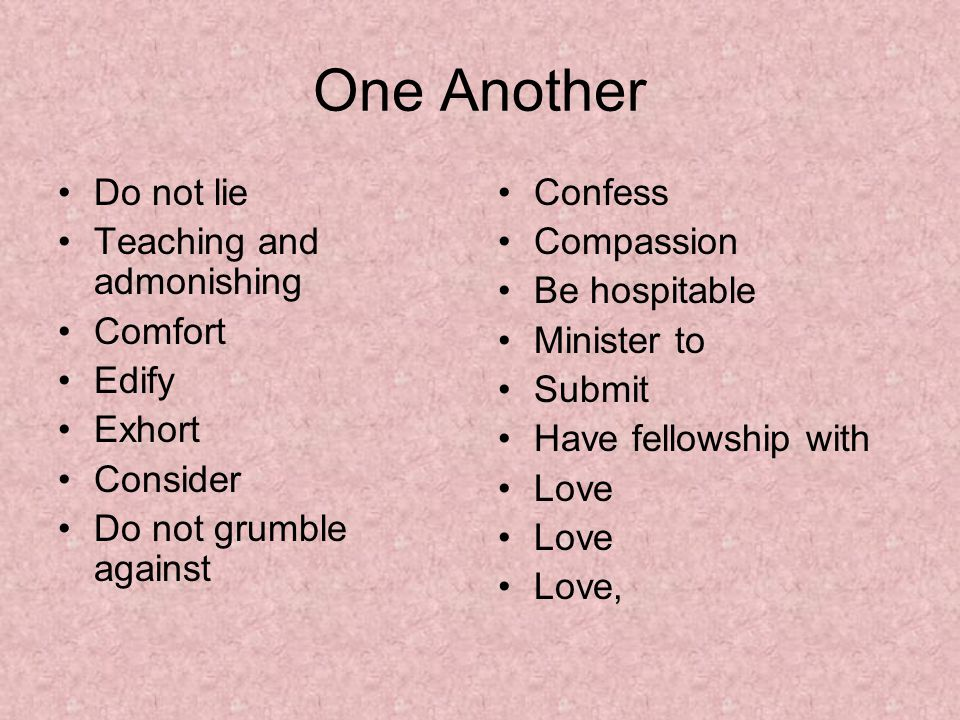 One Another Do not lie Teaching and admonishing Comfort Edify Exhort Consider Do not grumble against Confess Compassion Be hospitable Minister to Submit Have fellowship with Love Love,