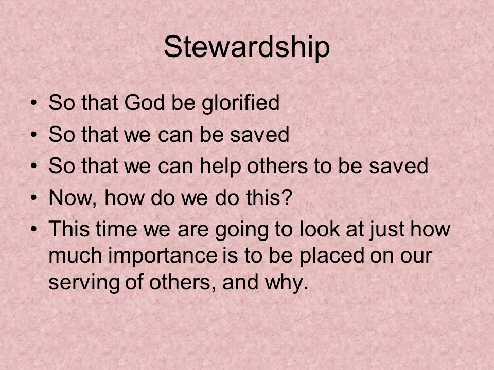Stewardship So that God be glorified So that we can be saved So that we can help others to be saved Now, how do we do this.