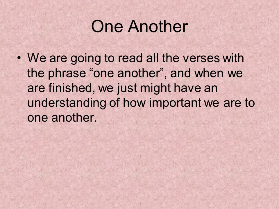 One Another We are going to read all the verses with the phrase one another , and when we are finished, we just might have an understanding of how important we are to one another.