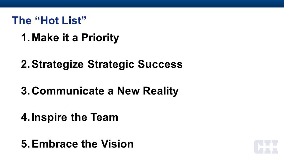 """The """"Hot List"""" 1.Make it a Priority 2.Strategize Strategic Success 3.Communicate a New Reality 4.Inspire the Team 5.Embrace the Vision"""