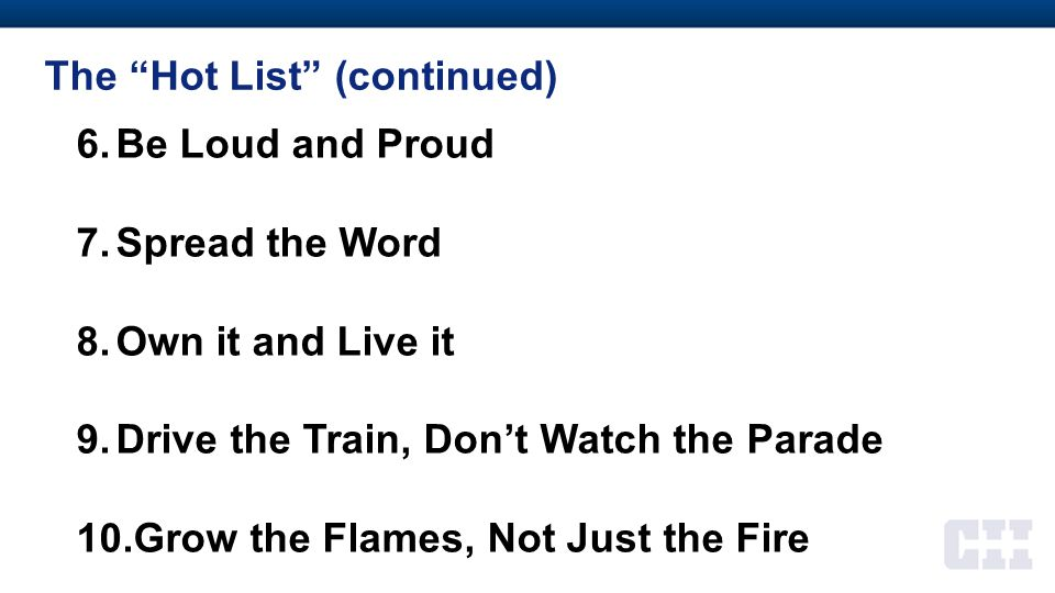"""The """"Hot List"""" (continued) 6.Be Loud and Proud 7.Spread the Word 8.Own it and Live it 9.Drive the Train, Don't Watch the Parade 10.Grow the Flames, No"""