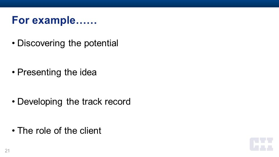 21 For example…… Discovering the potential Presenting the idea Developing the track record The role of the client