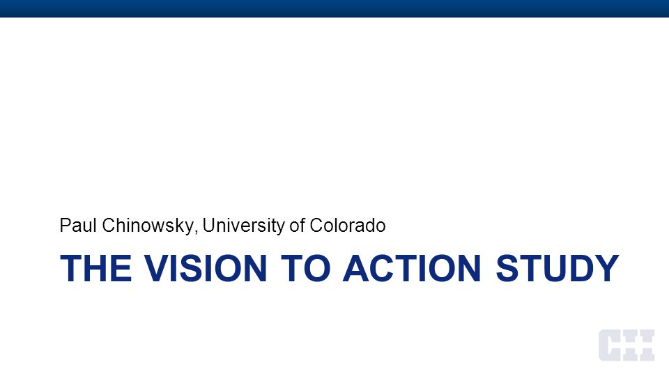 THE VISION TO ACTION STUDY Paul Chinowsky, University of Colorado