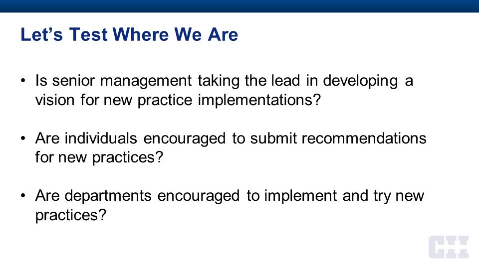 Let's Test Where We Are Is senior management taking the lead in developing a vision for new practice implementations? Are individuals encouraged to su