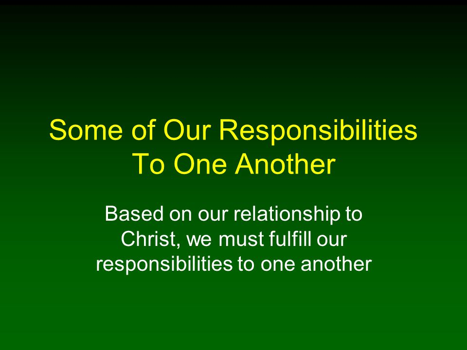 Some of Our Responsibilities To One Another Based on our relationship to Christ, we must fulfill our responsibilities to one another