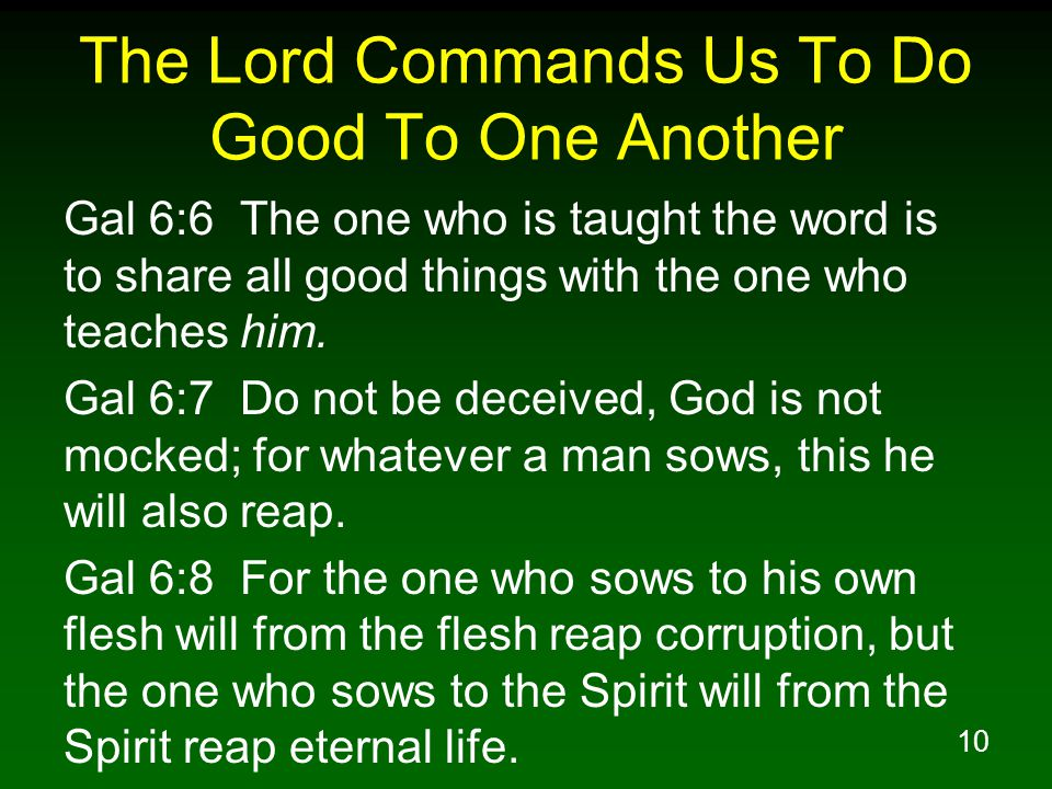 10 The Lord Commands Us To Do Good To One Another Gal 6:6 The one who is taught the word is to share all good things with the one who teaches him. Gal
