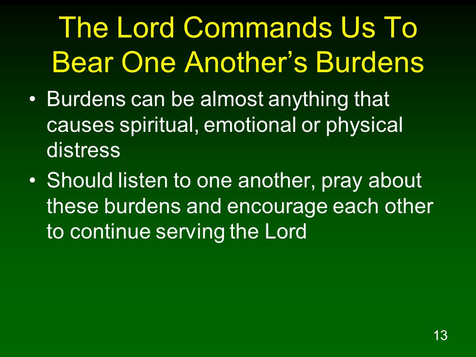 13 The Lord Commands Us To Bear One Another's Burdens Burdens can be almost anything that causes spiritual, emotional or physical distress Should list