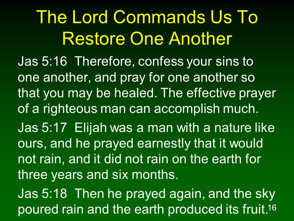 16 The Lord Commands Us To Restore One Another Jas 5:16 Therefore, confess your sins to one another, and pray for one another so that you may be heale