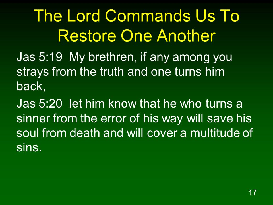 17 The Lord Commands Us To Restore One Another Jas 5:19 My brethren, if any among you strays from the truth and one turns him back, Jas 5:20 let him k