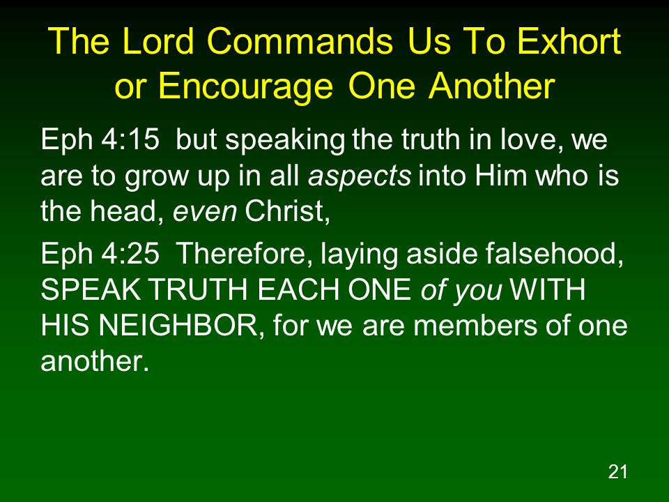 21 The Lord Commands Us To Exhort or Encourage One Another Eph 4:15 but speaking the truth in love, we are to grow up in all aspects into Him who is t