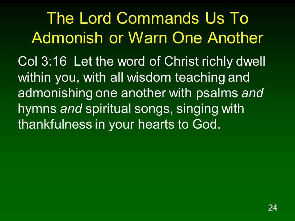 24 The Lord Commands Us To Admonish or Warn One Another Col 3:16 Let the word of Christ richly dwell within you, with all wisdom teaching and admonish