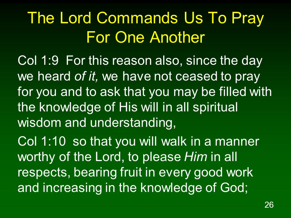26 The Lord Commands Us To Pray For One Another Col 1:9 For this reason also, since the day we heard of it, we have not ceased to pray for you and to