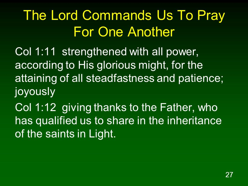 27 The Lord Commands Us To Pray For One Another Col 1:11 strengthened with all power, according to His glorious might, for the attaining of all steadf