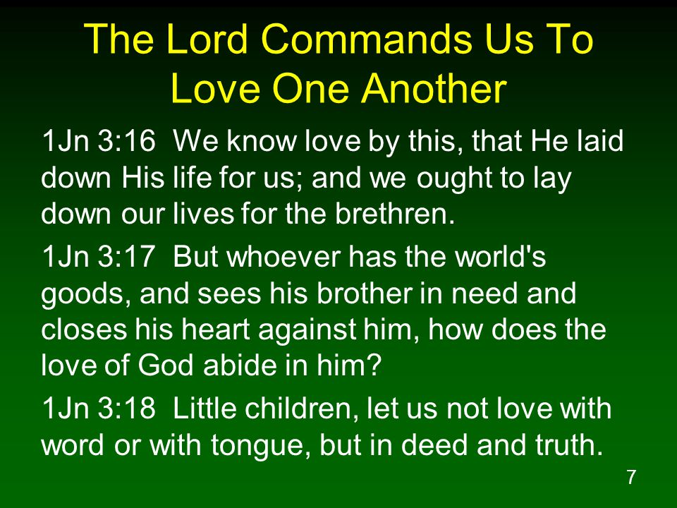 7 The Lord Commands Us To Love One Another 1Jn 3:16 We know love by this, that He laid down His life for us; and we ought to lay down our lives for th