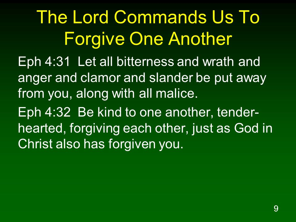 9 The Lord Commands Us To Forgive One Another Eph 4:31 Let all bitterness and wrath and anger and clamor and slander be put away from you, along with