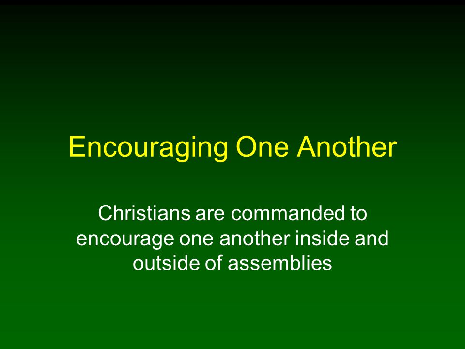 12 Encouraging One Another In Our Assemblies Christians warned not to forsake assembling together One purpose of assembling together to encourage one another to love and good deeds Each day we are to appreciate our relationship with the Lord produced by Jesus' perfect sacrifice and priesthood that we might have access to the Father and hope of heaven