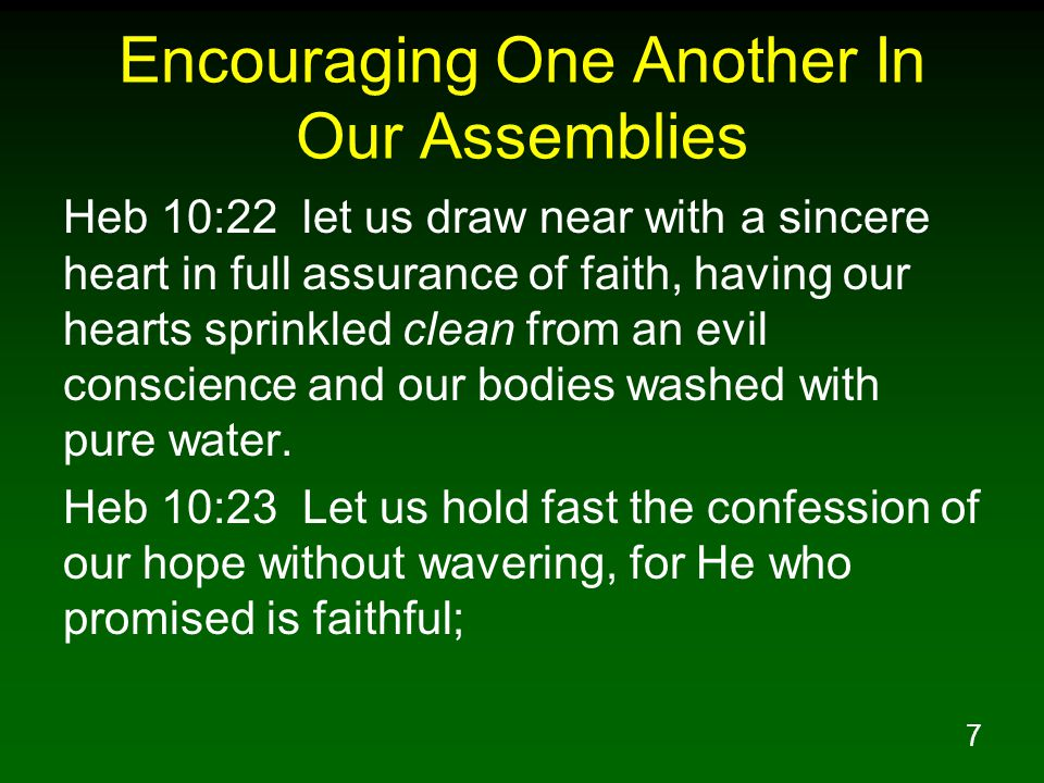 8 Encouraging One Another In Our Assemblies Heb 10:24 and let us consider how to stimulate one another to love and good deeds, Heb 10:25 not forsaking our own assembling together, as is the habit of some, but encouraging one another; and all the more as you see the day drawing near.