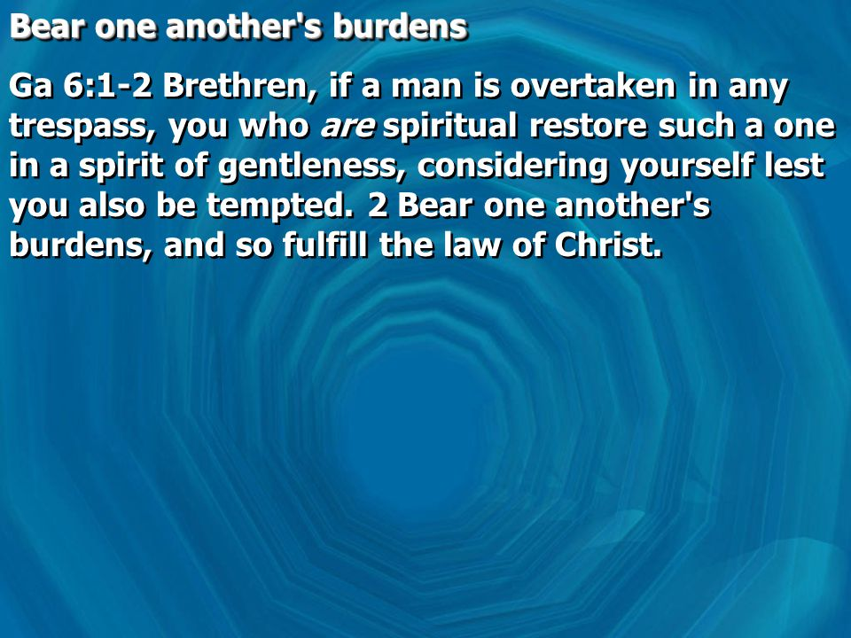 Bear one another s burdens Ga 6:1-2 Brethren, if a man is overtaken in any trespass, you who are spiritual restore such a one in a spirit of gentleness, considering yourself lest you also be tempted.