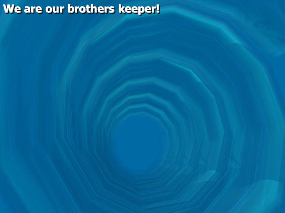 We are our brothers keeper!