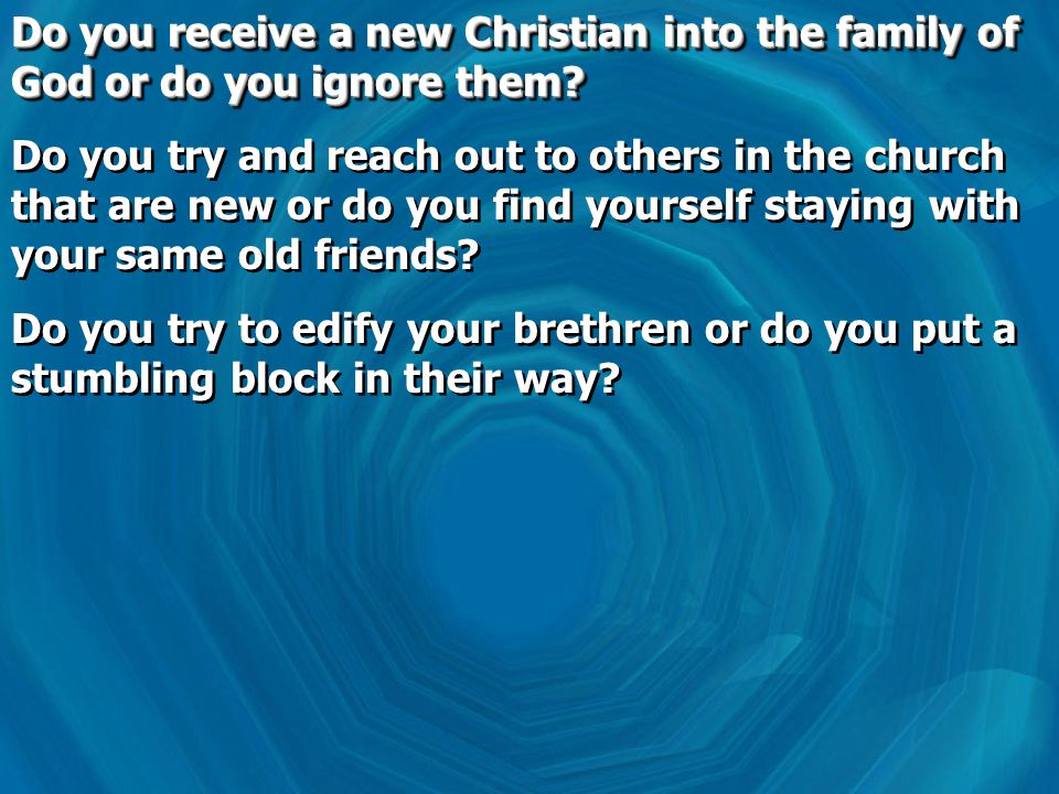 Do you receive a new Christian into the family of God or do you ignore them.