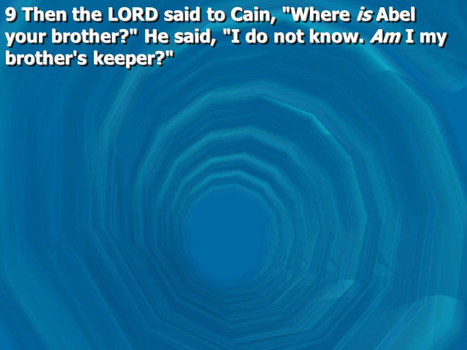 9 Then the LORD said to Cain, Where is Abel your brother He said, I do not know.