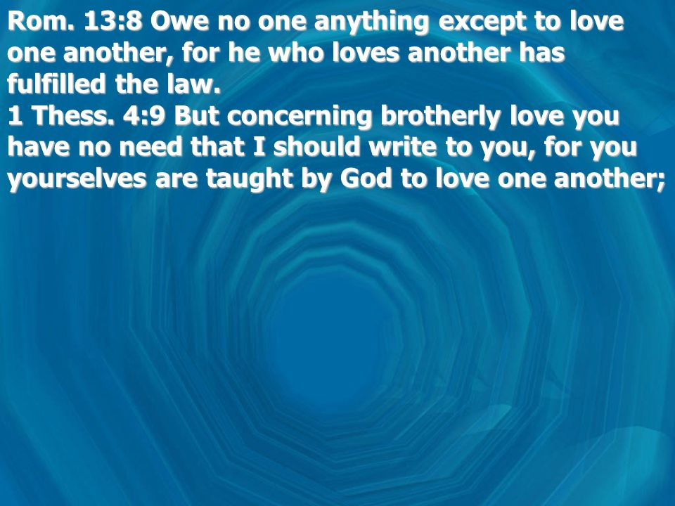 Rom. 13:8 Owe no one anything except to love one another, for he who loves another has fulfilled the law. 1 Thess. 4:9 But concerning brotherly love y