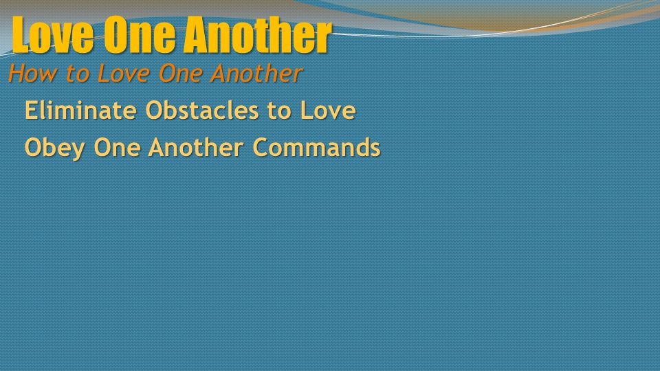Love One Another How to Love One Another Eliminate Obstacles to Love Obey One Another Commands