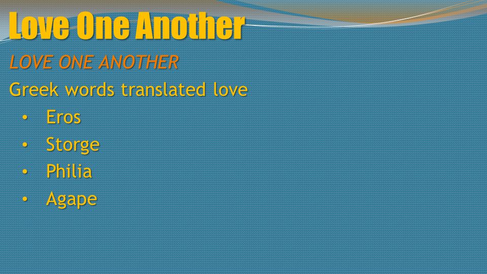 Love One Another LOVE ONE ANOTHER Greek words translated love Eros Eros Storge Storge Philia Philia Agape Agape