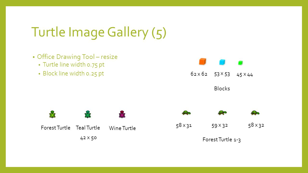 Turtle Image Gallery (5) Office Drawing Tool – resize Turtle line width 0.75 pt Block line width 0.25 pt Forest Turtle 1-3 58 x 31 59 x 32 58 x 32 Forest Turtle Teal Turtle Blocks Wine Turtle 42 x 50 62 x 62 53 x 53 45 x 44