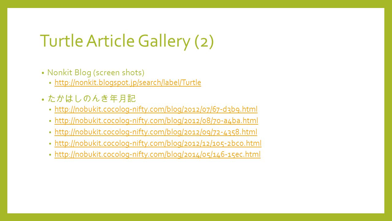 Turtle Article Gallery (2) Nonkit Blog (screen shots) http://nonkit.blogspot.jp/search/label/Turtle たかはしのんき年月記 http://nobukit.cocolog-nifty.com/blog/2012/07/67-d3b9.html http://nobukit.cocolog-nifty.com/blog/2012/08/70-a4ba.html http://nobukit.cocolog-nifty.com/blog/2012/09/72-4358.html http://nobukit.cocolog-nifty.com/blog/2012/12/105-2bc0.html http://nobukit.cocolog-nifty.com/blog/2014/05/146-15ec.html
