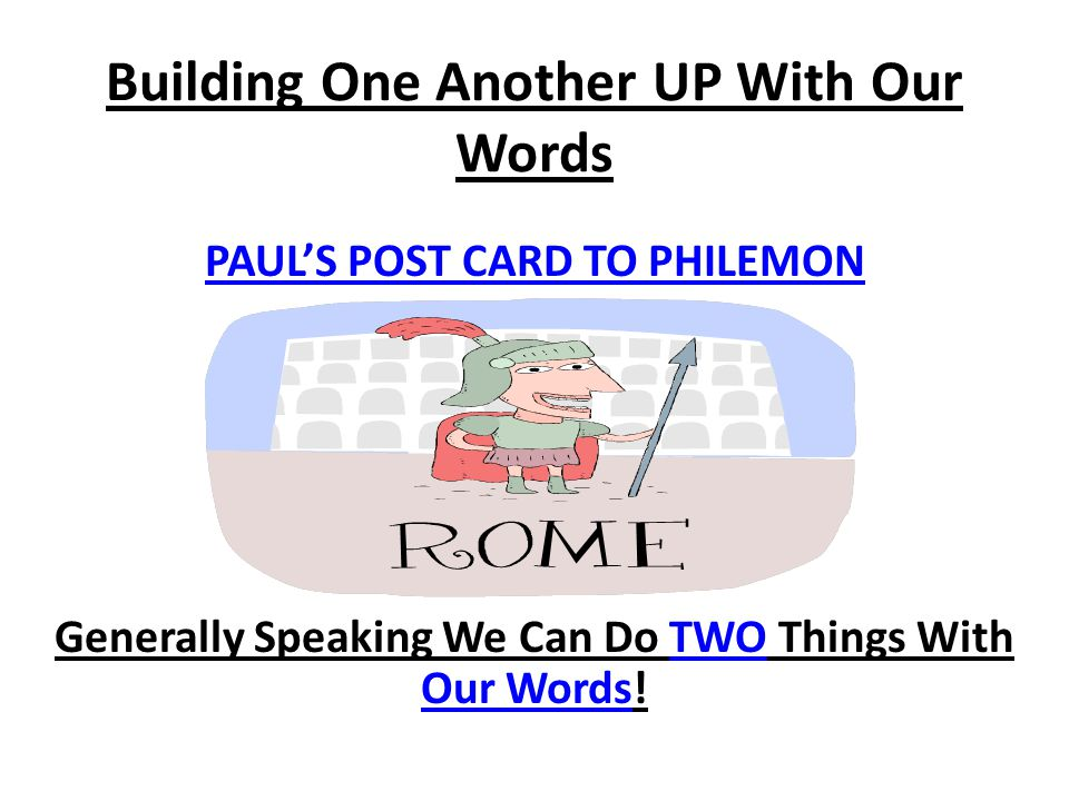 Building One Another UP With Our Words PAUL'S POST CARD TO PHILEMON Generally Speaking We Can Do TWO Things With Our Words!