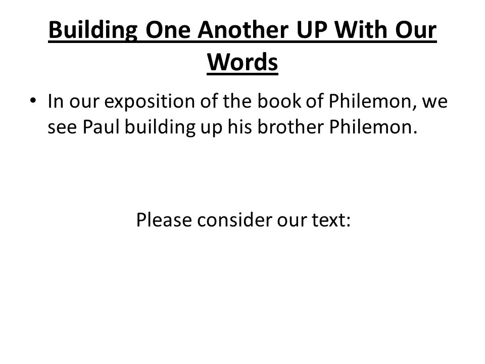 In our exposition of the book of Philemon, we see Paul building up his brother Philemon. Please consider our text: