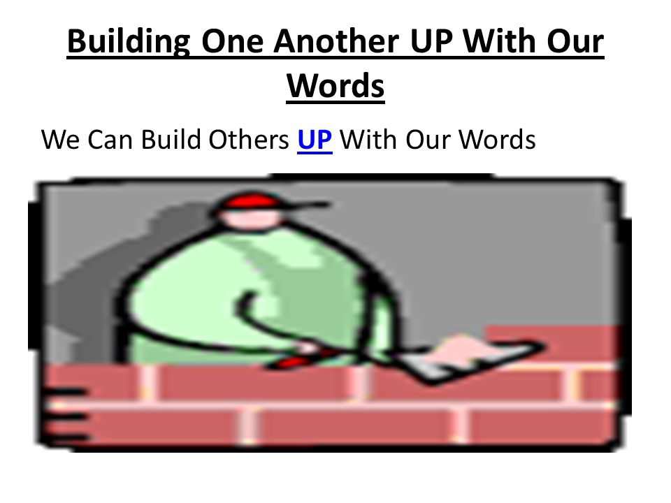 Building One Another UP With Our Words We should look at everybody as a construction project in process.