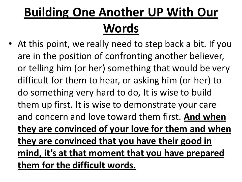 Building One Another UP With Our Words At this point, we really need to step back a bit. If you are in the position of confronting another believer, o