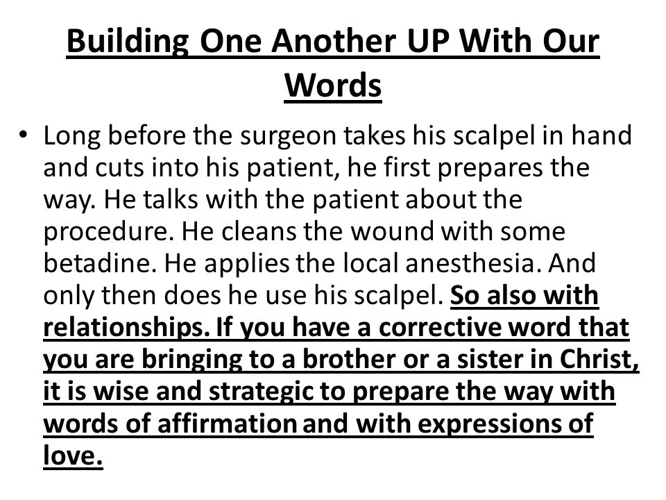 Building One Another UP With Our Words Long before the surgeon takes his scalpel in hand and cuts into his patient, he first prepares the way. He talk