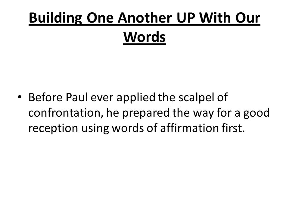 Building One Another UP With Our Words Before Paul ever applied the scalpel of confrontation, he prepared the way for a good reception using words of affirmation first.