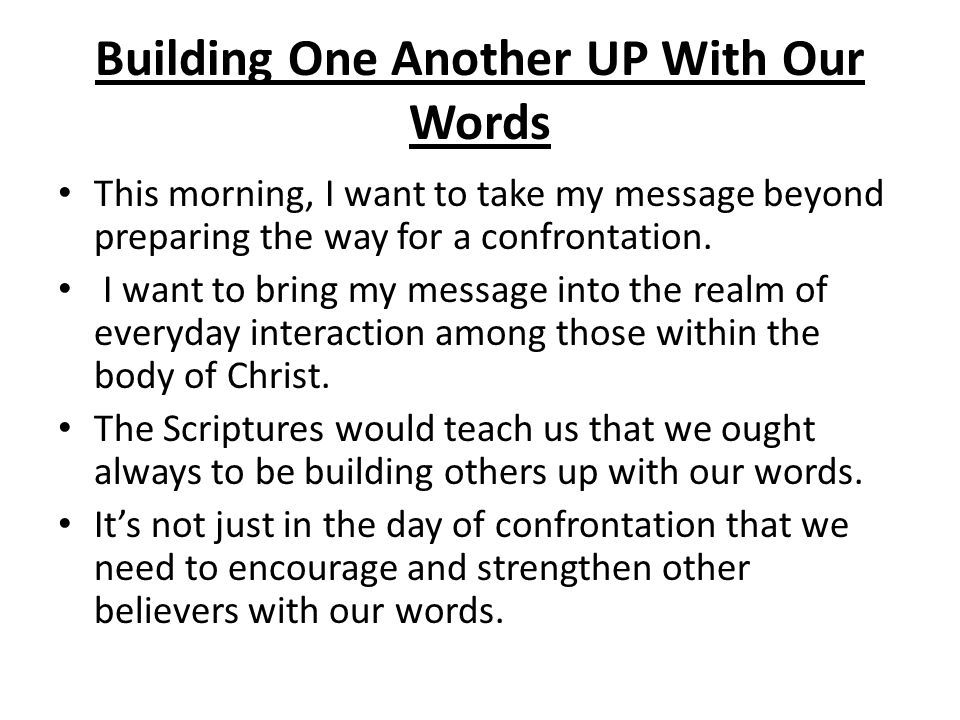 Building One Another UP With Our Words This morning, I want to take my message beyond preparing the way for a confrontation.