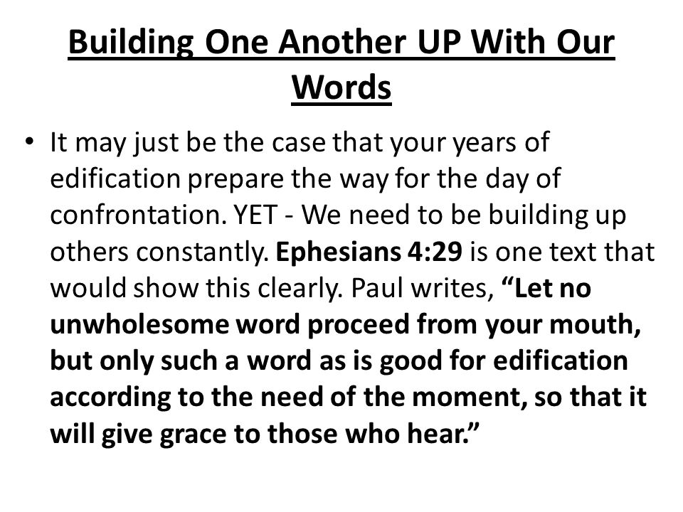 Building One Another UP With Our Words It may just be the case that your years of edification prepare the way for the day of confrontation. YET - We n