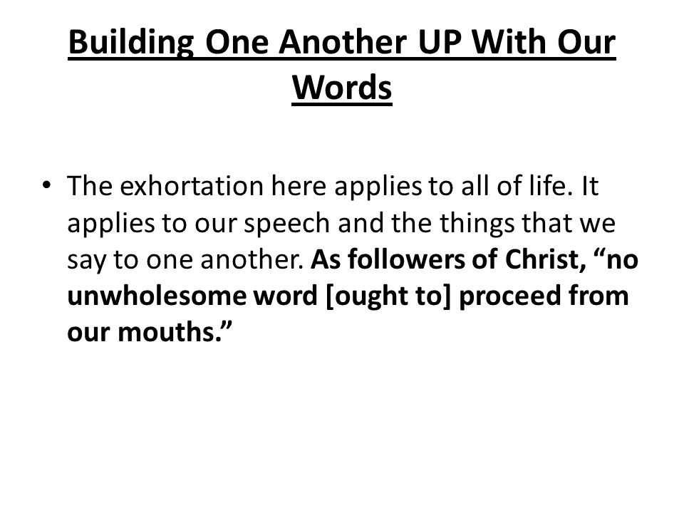 Building One Another UP With Our Words The exhortation here applies to all of life. It applies to our speech and the things that we say to one another