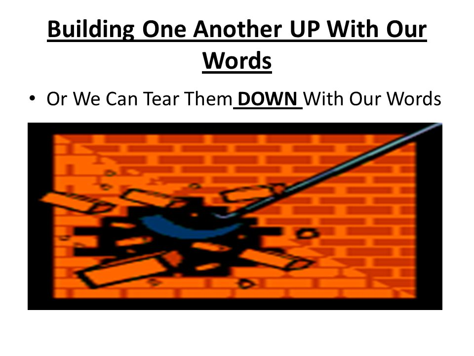 Building One Another UP With Our Words Or We Can Tear Them DOWN With Our Words