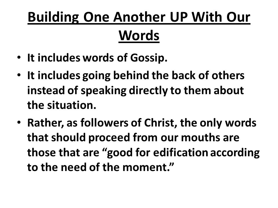 Building One Another UP With Our Words It includes words of Gossip. It includes going behind the back of others instead of speaking directly to them a