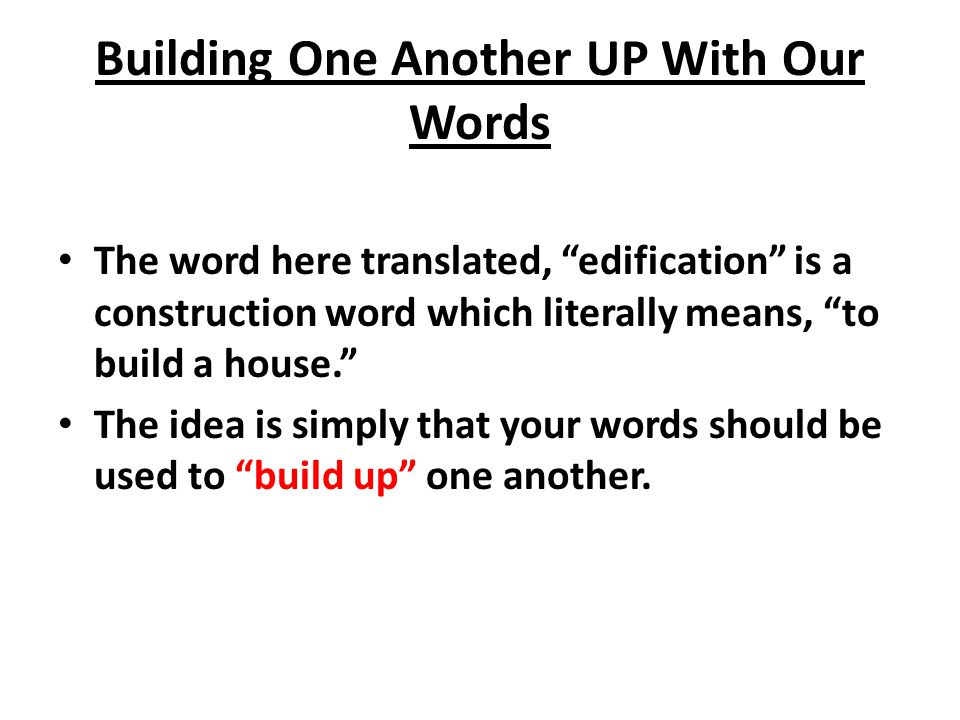 Building One Another UP With Our Words The word here translated, edification is a construction word which literally means, to build a house. The idea is simply that your words should be used to build up one another.