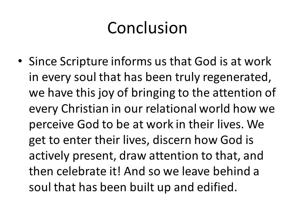 Conclusion Since Scripture informs us that God is at work in every soul that has been truly regenerated, we have this joy of bringing to the attention