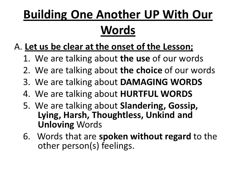 Building One Another UP With Our Words A. Let us be clear at the onset of the Lesson; 1. We are talking about the use of our words 2. We are talking a