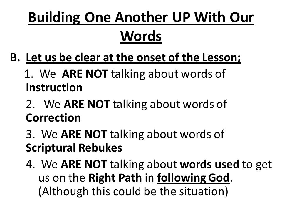 Building One Another UP With Our Words C.In fact there are time we use certain words to Build Up an Individual in order to get them to do what is right in the Sight of God.