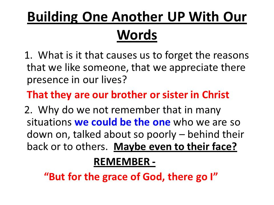Building One Another UP With Our Words 1. What is it that causes us to forget the reasons that we like someone, that we appreciate there presence in o